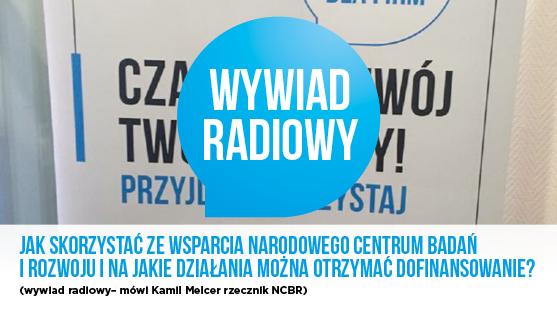 Jak skorzystać ze wsparcia Narodowego Centrum Badań i Rozwoju i na jakie działania można otrzymać dofinansowanie?- wywiad radiowy z rzecznikiem NCBR Kamilem Melcerem.