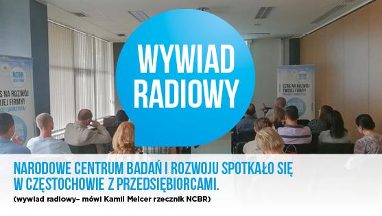 Narodowe Centrum Badań i Rozwoju spotkało się w Częstochowie z przedsiębiorcami- wywiad radiowy z rzecznikiem NCBR Kamilem Melcerem.
