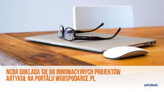 NCBR dokłada się do innowacyjnych projektów- artykuł na portalu wgospodarce.pl
